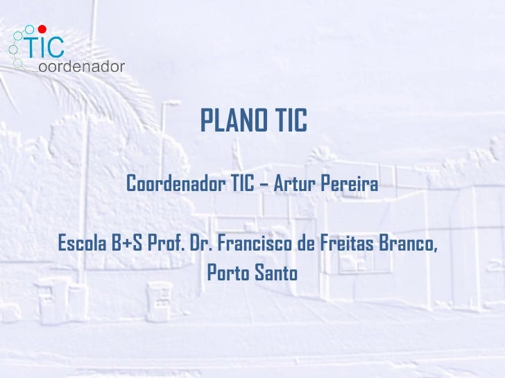 PLANO TIC Coordenador TIC – Artur Pereira Escola B+S Prof. Dr. Francisco de Freitas Branco,  Porto Santo