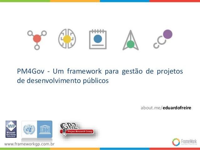 PM4Gov - Um framework para gestão de projetos  de desenvolvimento públicos  about.me/eduardofreire