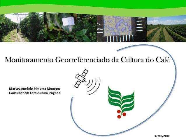 Monitoramento Georreferenciado da Cultura do Café Marcos Antônio Pimenta Menezes Consultor em Cafeicultura Irrigada 17/11/...