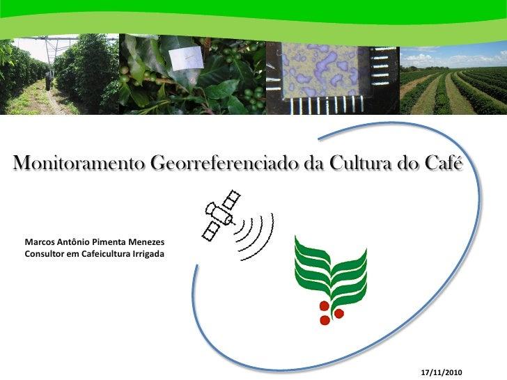 Monitoramento Georreferenciado da Cultura do Café Marcos Antônio Pimenta Menezes Consultor em Cafeicultura Irrigada       ...