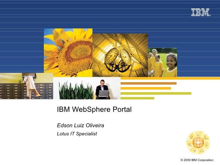 IBM WebSphere Portal Edson Luiz Oliveira Lotus IT Specialist