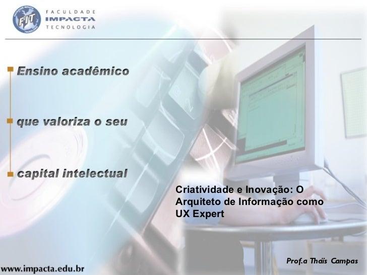 Criatividade e Inovação: O Arquiteto de Informação como UX Expert Prof.a Thaïs Campas