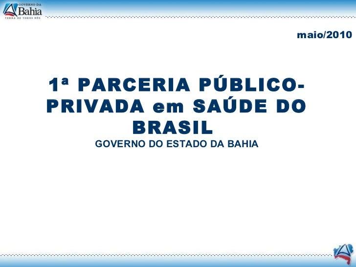 1ª PARCERIA PÚBLICO-PRIVADA em SAÚDE DO BRASIL  GOVERNO DO ESTADO DA BAHIA maio/2010