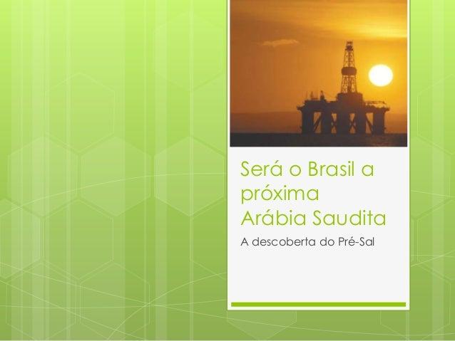 Será o Brasil apróximaArábia SauditaA descoberta do Pré-Sal
