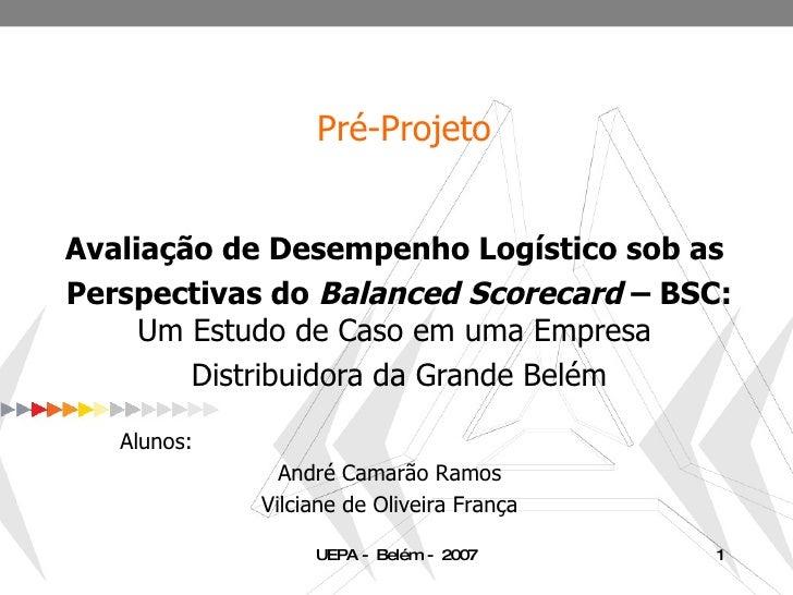 Pré-Projeto Avaliação de Desempenho Logístico sob as  Perspectivas do  Balanced Scorecard  – BSC: Um Estudo de Caso em uma...