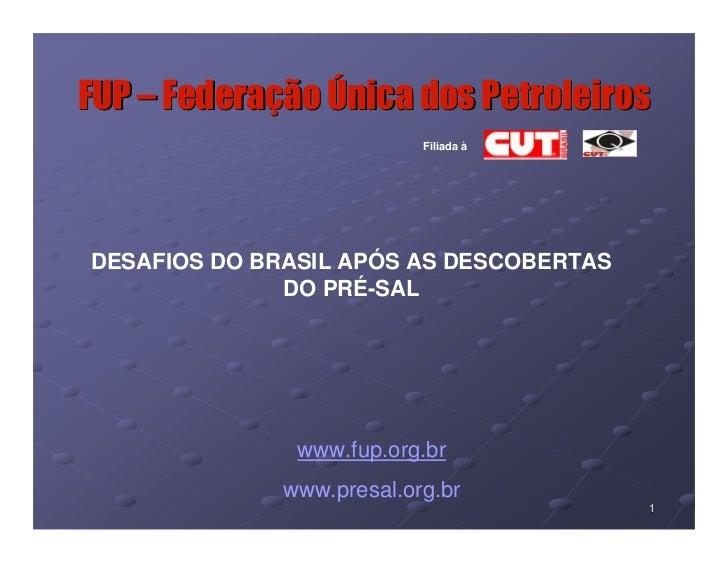 FUP – Federação Única dos Petroleiros                          Filiada àDESAFIOS DO BRASIL APÓS AS DESCOBERTAS            ...