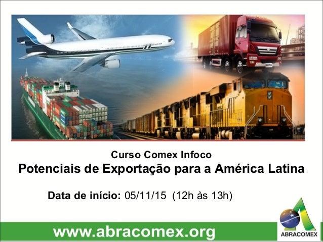 Curso Comex Infoco Potenciais de Exportação para a América Latina Data de início: 05/11/15 (12h às 13h)