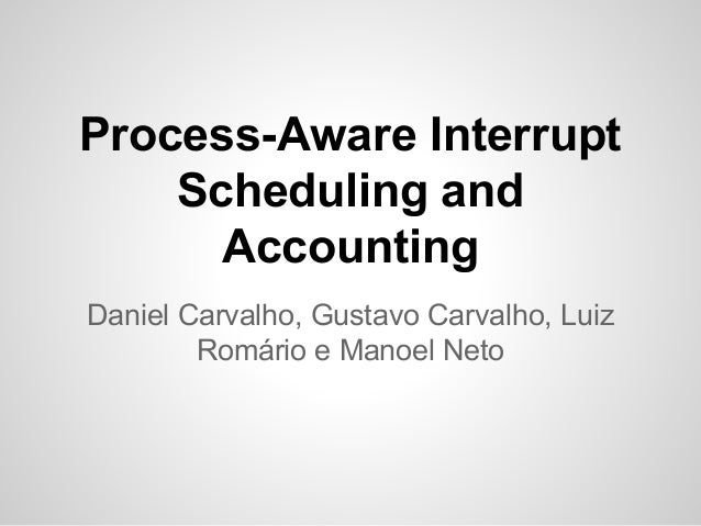 Process-Aware Interrupt Scheduling and Accounting Daniel Carvalho, Gustavo Carvalho, Luiz Romário e Manoel Neto