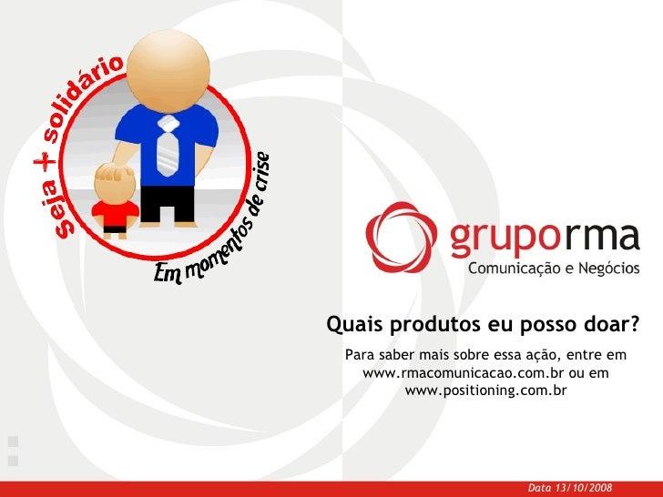 Quais produtos eu posso doar? Data 13/10/2008 Para saber mais sobre essa ação, entre em www.rmacomunicacao.com.br ou em ww...