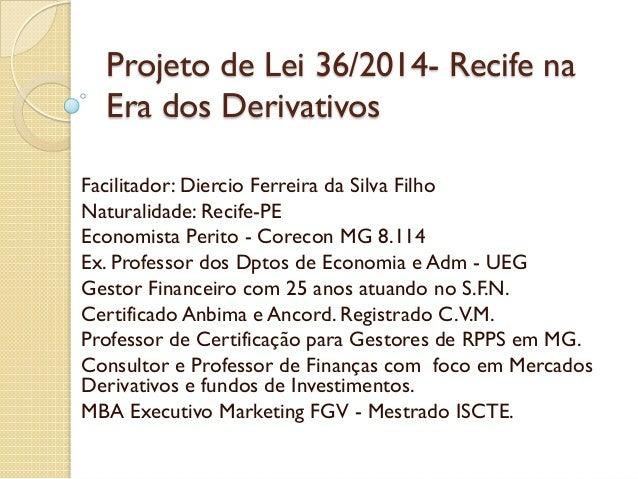 Projeto de Lei 36/2014- Recife na Era dos Derivativos Facilitador: Diercio Ferreira da Silva Filho Naturalidade: Recife-PE...