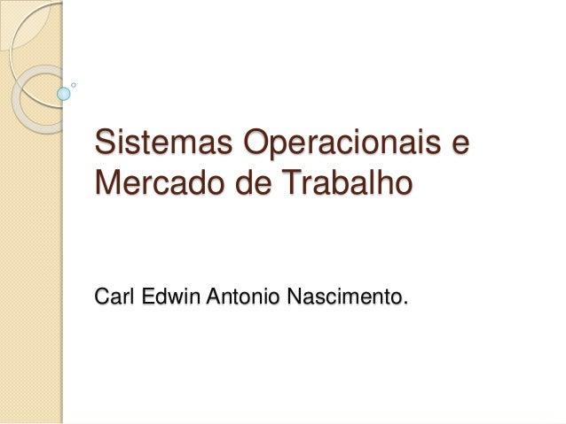Sistemas Operacionais e Mercado de Trabalho Carl Edwin Antonio Nascimento.