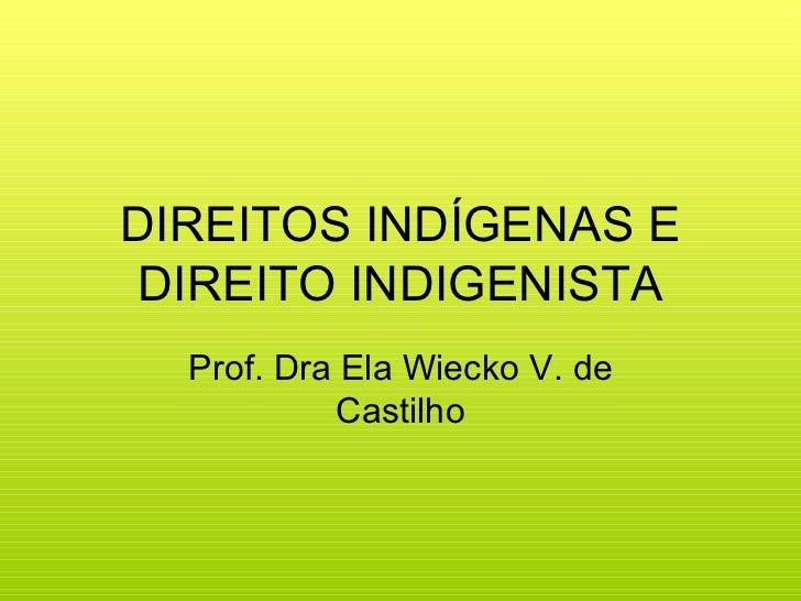 DIREITOS INDÍGENAS E DIREITO INDIGENISTA  Prof. Dra Ela Wiecko V. de            Castilho