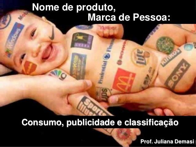 Marca de Pessoa: Consumo, publicidade e classificação Nome de produto, Prof. Juliana Demasi
