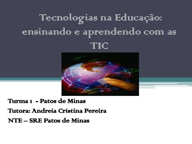 Tecnologias na Educação:    ensinando e aprendendo com as                 TICTurma 1 - Patos de MinasTutora: Andreia Crist...