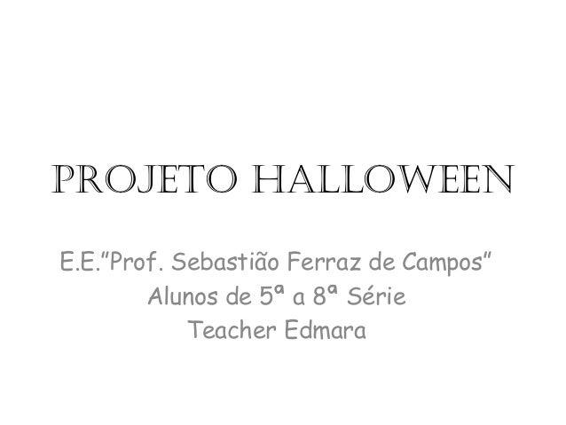 """Projeto HalloweenE.E.""""Prof. Sebastião Ferraz de Campos""""Alunos de 5ª a 8ª SérieTeacher Edmara"""