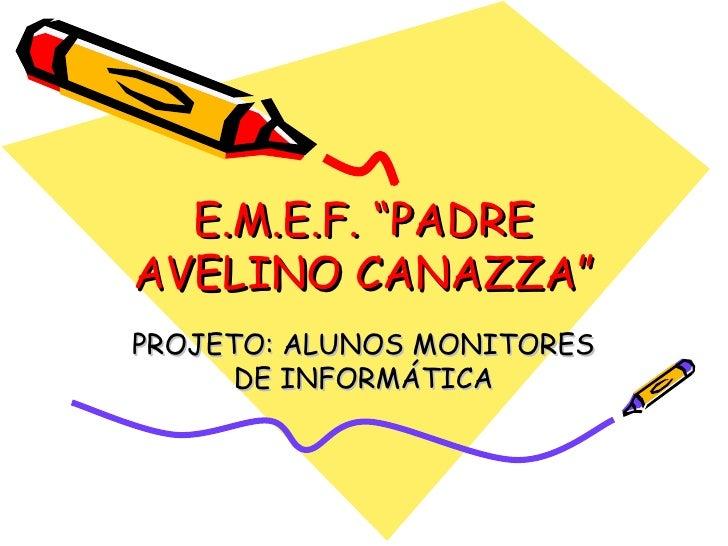 """E.M.E.F. """"PADRE AVELINO CANAZZA"""" PROJETO: ALUNOS MONITORES DE INFORMÁTICA"""