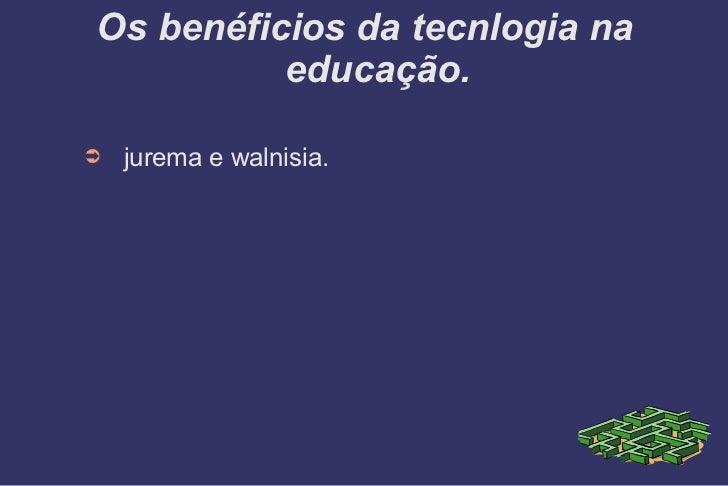 Os benéficios da tecnlogia na educação. <ul><li>jurema e walnisia. </li></ul>
