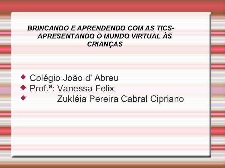 BRINCANDO E APRENDENDO COM AS TICS- APRESENTANDO O MUNDO VIRTUAL ÀS CRIANÇAS <ul><li>Colégio João d' Abreu </li></ul><ul><...