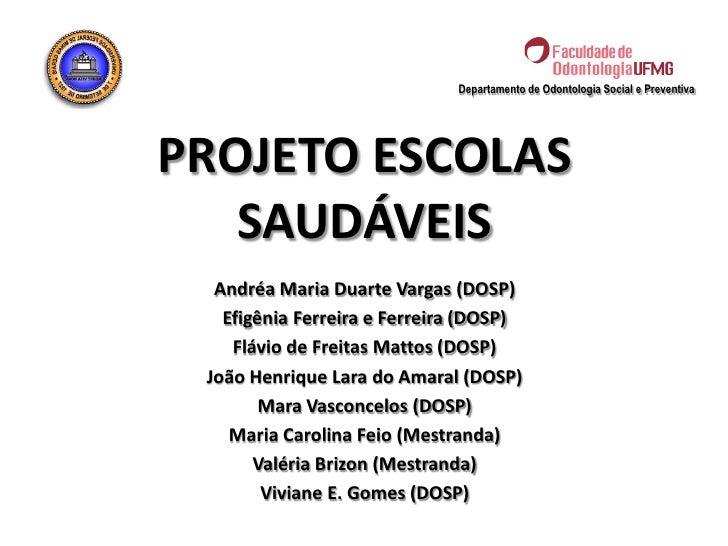 Departamento de Odontologia Social e PreventivaPROJETO ESCOLAS   SAUDÁVEIS  Andréa Maria Duarte Vargas (DOSP)   Efigênia F...