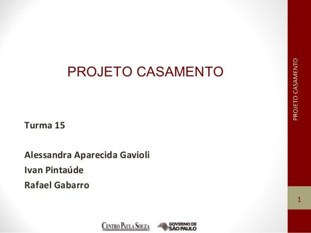 PROJETO CASAMENTO Turma 15 Alessandra Aparecida Gavioli Ivan Pintaúde Rafael Gabarro 1