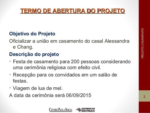 TERMO DE ABERTURA DO PROJETOTERMO DE ABERTURA DO PROJETO Objetivo do Projeto Oficializar a união em casamento do casal Ale...