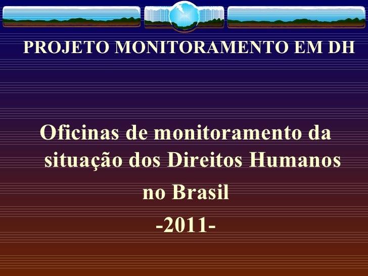 PROJETO MONITORAMENTO EM DH Oficinas de monitoramento da situação dos Direitos Humanos no Brasil -2011-