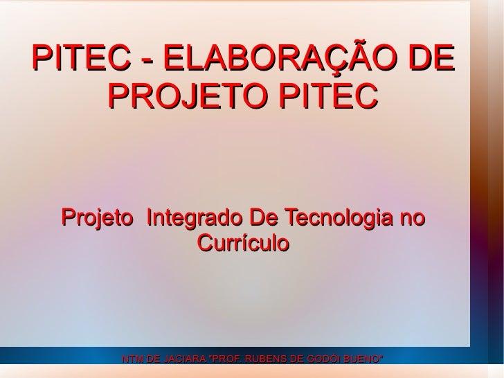 """PITEC - ELABORAÇÃO DE    PROJETO PITEC Projeto Integrado De Tecnologia no              Currículo      NTM DE JACIARA """"PROF..."""