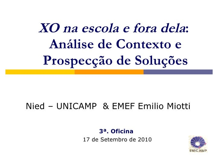 XO na escola e fora dela :  Análise de Contexto e Prospecção de Soluções 3ª. Oficina   17 de Setembro de 2010 <ul><ul><li>...