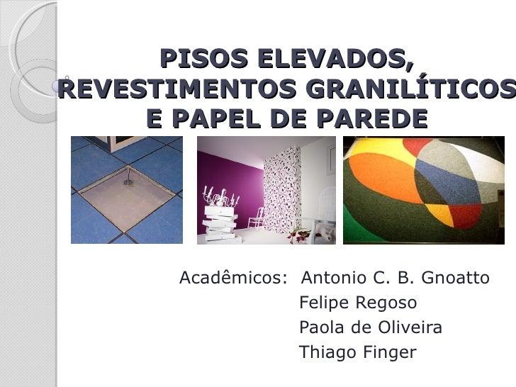 PISOS ELEVADOS,REVESTIMENTOS GRANILÍTICOS     E PAPEL DE PAREDE      Acadêmicos: Antonio C. B. Gnoatto                  Fe...