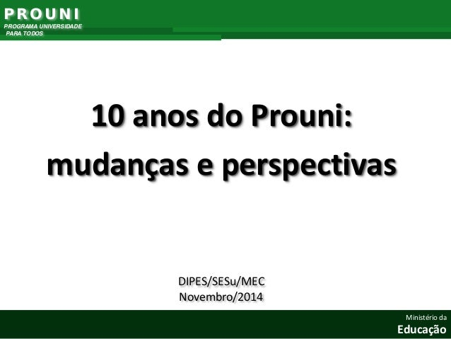 10 anos do Prouni:  mudanças e perspectivas  DIPES/SESu/MEC  Novembro/2014  PROUNI  PROGRAMA UNIVERSIDADE  PARA TODOS  Min...