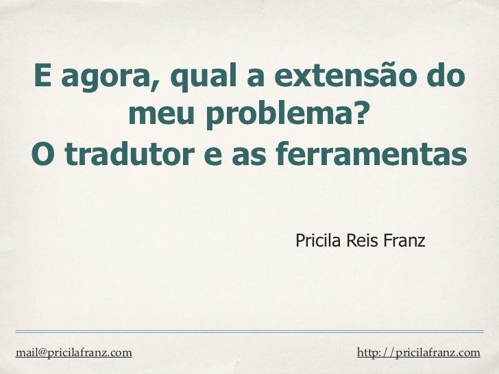 E agora, qual a extensão do        meu problema?  O tradutor e as ferramentas                        Pricila Reis Franzmai...