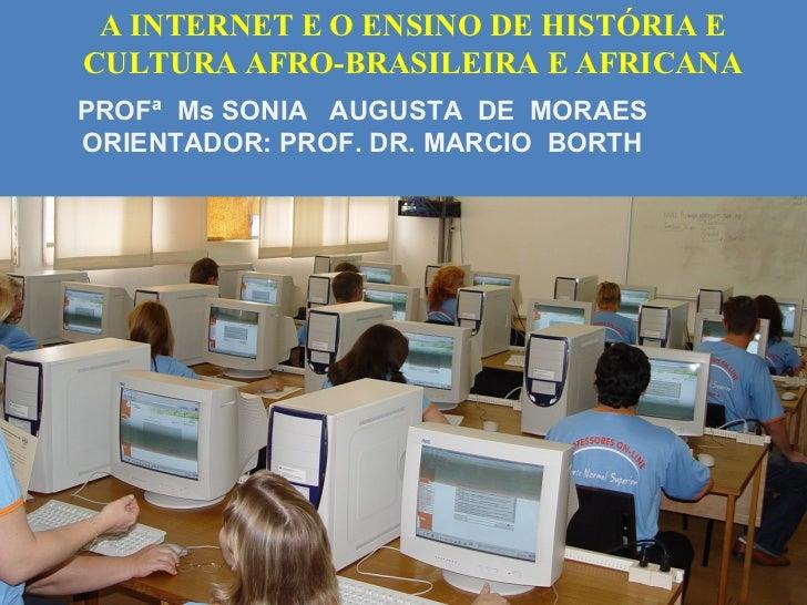 A INTERNET E O ENSINO DE HISTÓRIA ECULTURA AFRO-BRASILEIRA E AFRICANAPROFª Ms SONIA AUGUSTA DE MORAESORIENTADOR: PROF. DR....