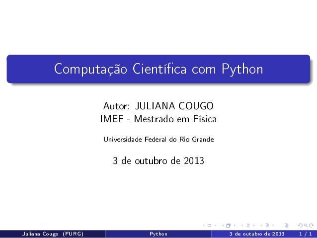 Computação Cientíca com Python Autor: JULIANA COUGO IMEF - Mestrado em Física Universidade Federal do Rio Grande  3 de out...
