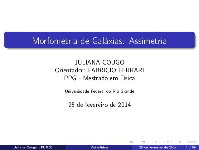 Morfometria de Galáxias: Assimetria JULIANA COUGO Orientador: FABRÍCIO FERRARI PPG - Mestrado em Física Universidade Feder...