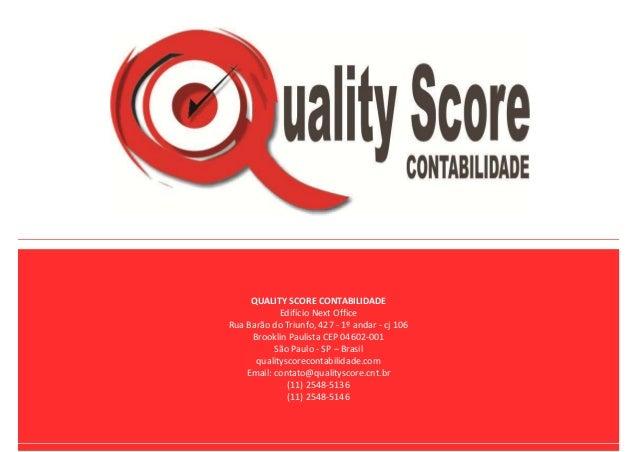 QUALITY SCORE CONTABILIDADE Edifício Next Office Rua Barão do Triunfo, 427 - 1º andar - cj 106 Brooklin Paulista CEP 04602...
