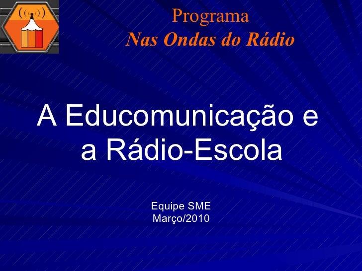 A Educomunicação e  a Rádio-Escola Equipe SME Março/2010 Programa Nas Ondas do Rádio