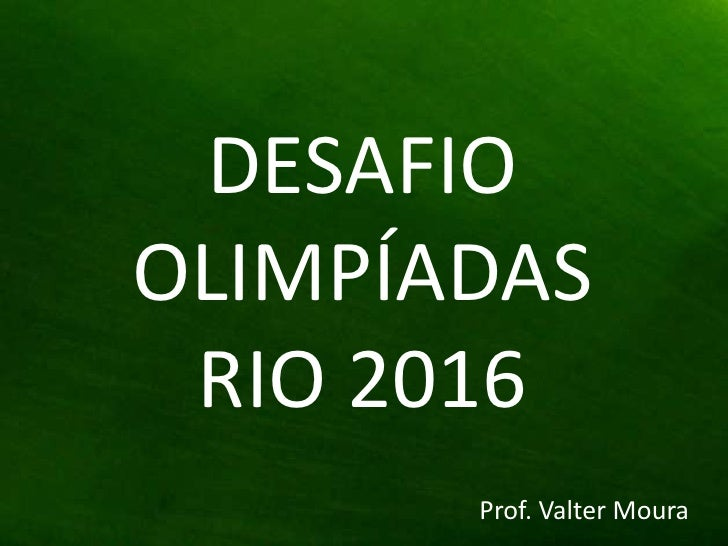 DESAFIO OLIMPÍADAS <br />RIO 2016<br />Prof. Valter Moura<br />