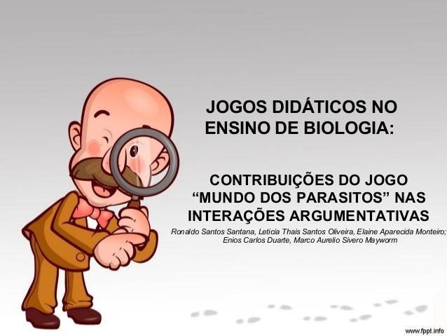 """JOGOS DIDÁTICOS NO  ENSINO DE BIOLOGIA:  CONTRIBUIÇÕES DO JOGO  """"MUNDO DOS PARASITOS"""" NAS  INTERAÇÕES ARGUMENTATIVAS  Rona..."""