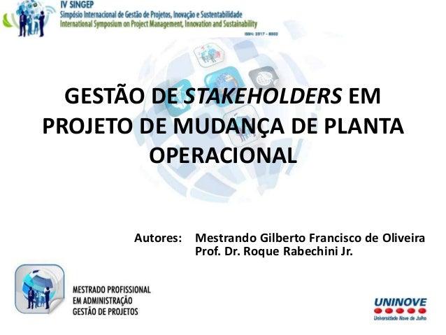 GESTÃO DE STAKEHOLDERS EM PROJETO DE MUDANÇA DE PLANTA OPERACIONAL Autores: Mestrando Gilberto Francisco de Oliveira Prof....