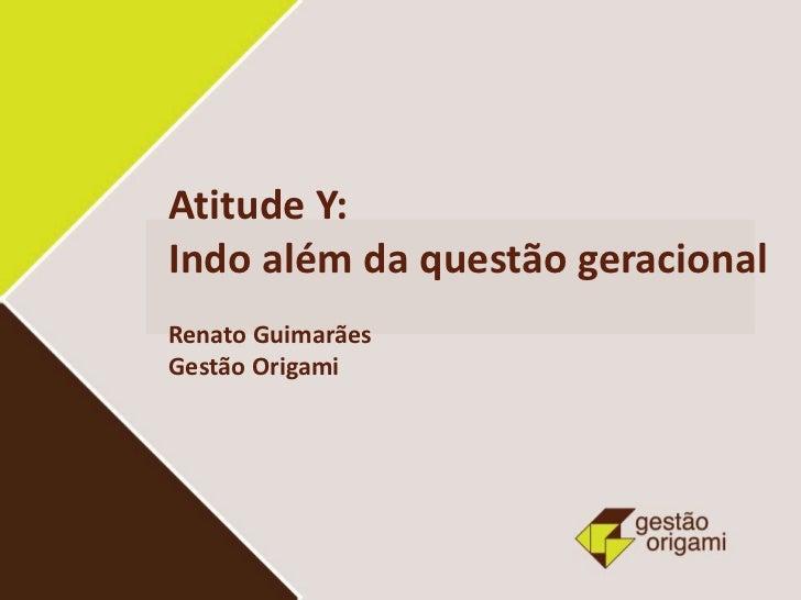 Atitude Y:Indo além da questão geracionalRenato GuimarãesGestão Origami