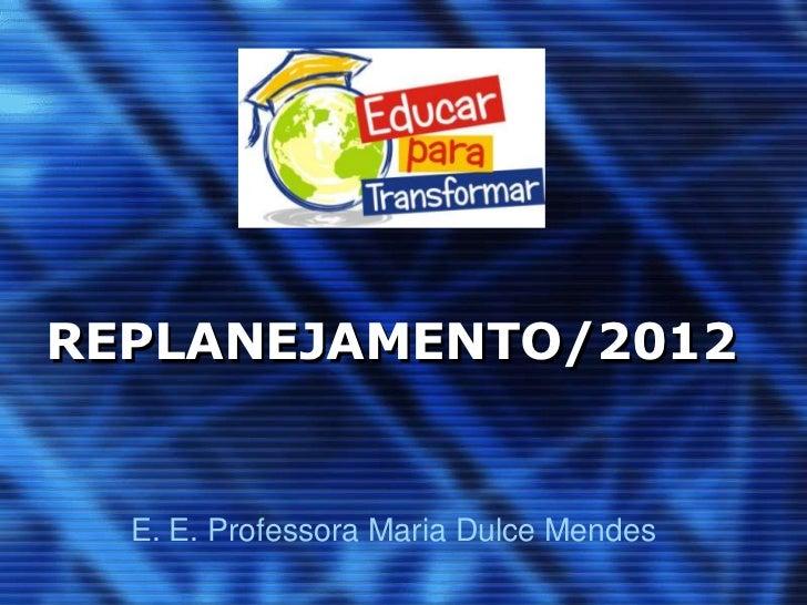 REPLANEJAMENTO/2012  E. E. Professora Maria Dulce Mendes