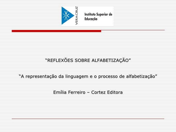 """"""" REFLEXÕES SOBRE ALFABETIZAÇÃO"""" """" A representação da linguagem e o processo de alfabetização"""" Emília Ferreiro – Cortez Ed..."""