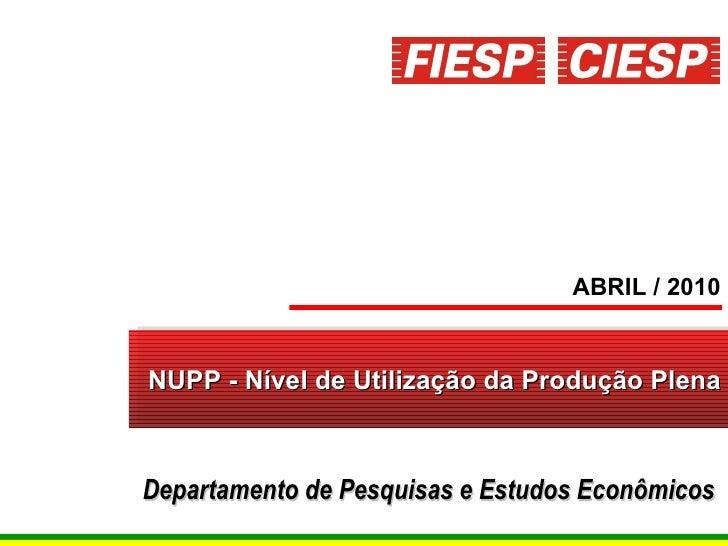 NUPP - Nível de Utilização da Produção Plena ABRIL / 2010 Departamento de Pesquisas e Estudos Econômicos