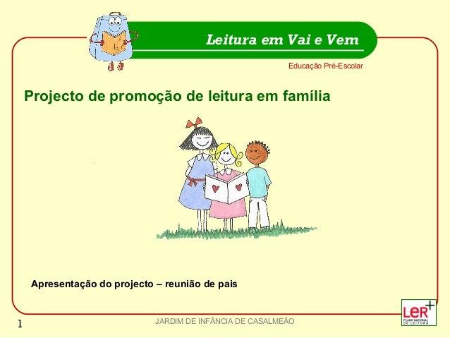 JARDIM DE INFÂNCIA DE CASALMEÃO Educação Pré-Escolar Leitura em Vai e Vem 1 Projecto de promoção de leitura em família Apr...