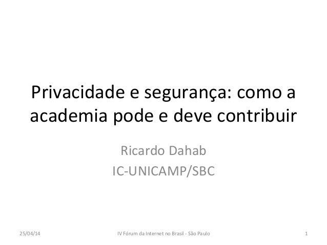Privacidade  e  segurança:  como  a   academia  pode  e  deve  contribuir   Ricardo  Dahab   IC-‐...