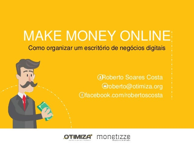 MAKE MONEY ONLINE Roberto Soares Costa roberto@otimiza.org facebook.com/robertoscosta Como organizar um escritório de negó...
