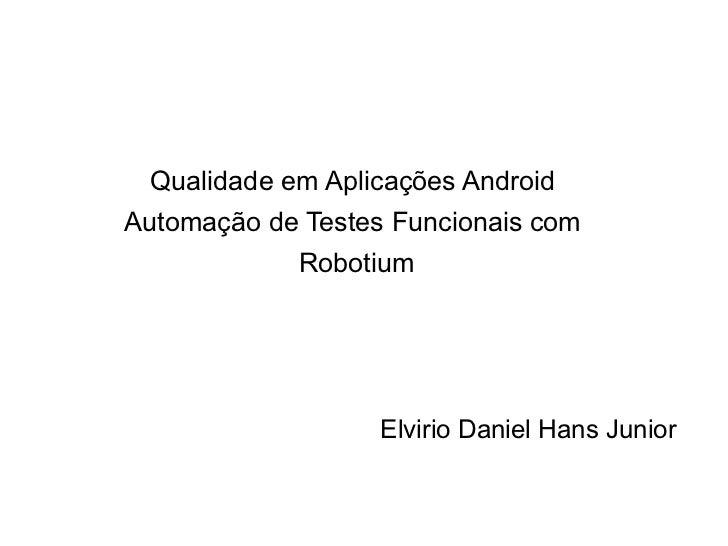 Qualidade em Aplicações AndroidAutomação de Testes Funcionais com            Robotium                   Elvirio Daniel Han...