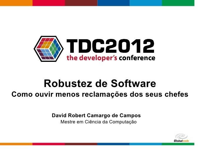 Robustez de SoftwareComo ouvir menos reclamações dos seus chefes          David Robert Camargo de Campos            Mestre...
