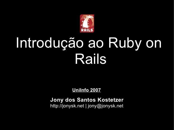 Introdução ao Ruby on          Rails               UniInfo 2007      Jony dos Santos Kostetzer     http://jonysk.net | jon...