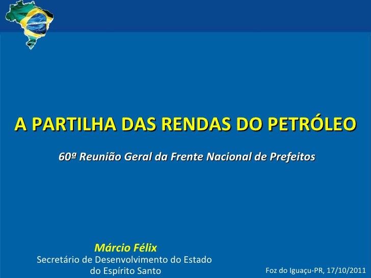 A PARTILHA DAS RENDAS DO PETRÓLEO Márcio Félix Secretário de Desenvolvimento do Estado  do Espírito Santo Foz do Iguaçu-PR...